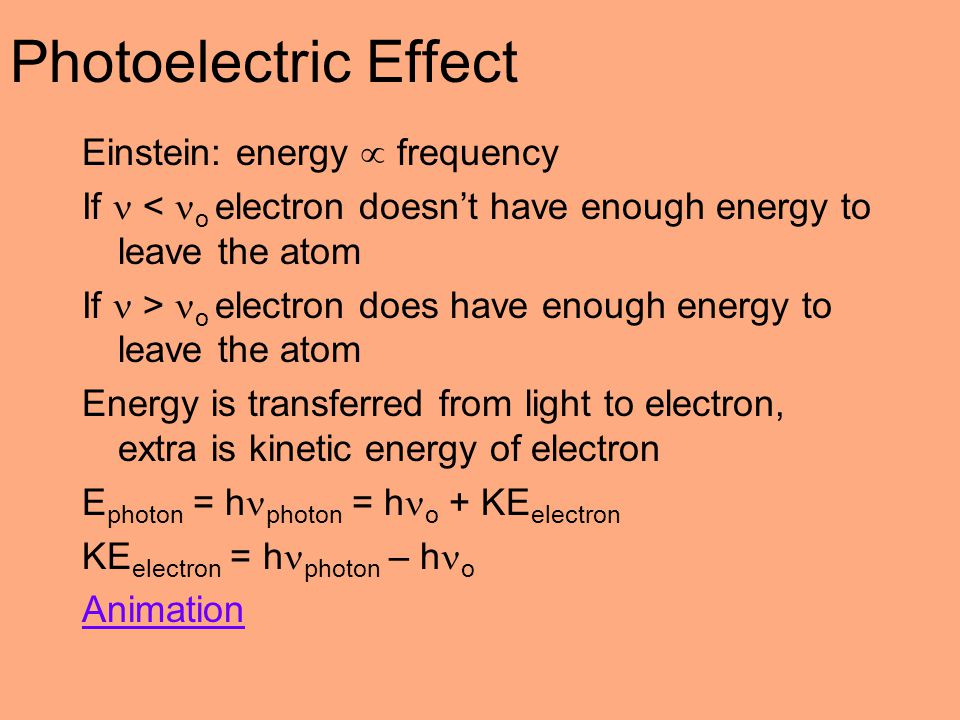 Photoelectric Effect Einstein: energy  frequency If < o electron doesn't have enough energy to leave the atom If > o electron does have enough energy