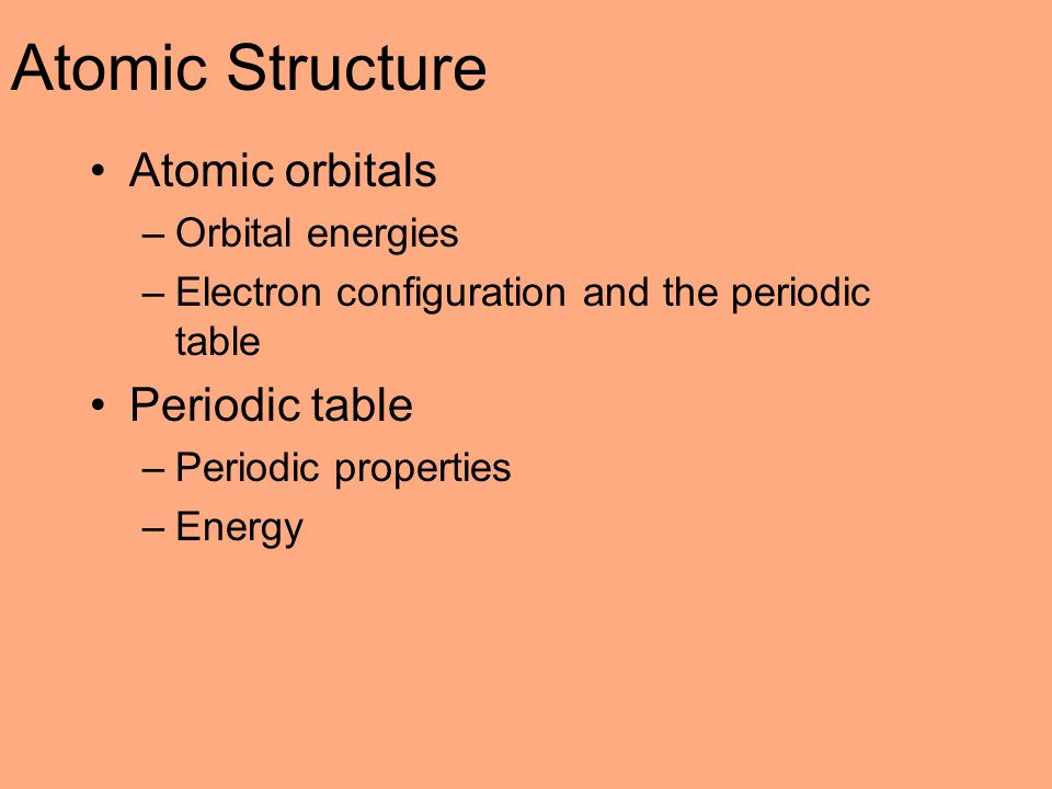 Atomic Structure Atomic orbitals –Orbital energies –Electron configuration and the periodic table Periodic table –Periodic properties –Energy