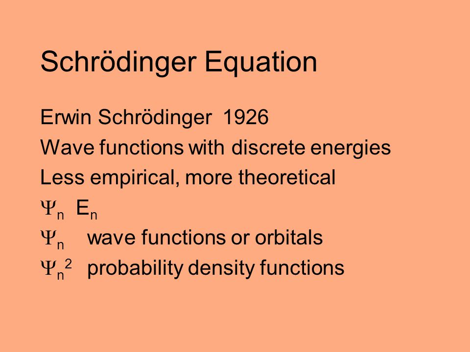 Schrödinger Equation Erwin Schrödinger 1926 Wave functions with discrete energies Less empirical, more theoretical  n E n  n wave functions or orbit