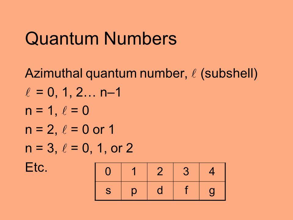 Quantum Numbers Azimuthal quantum number, (subshell) = 0, 1, 2… n–1 n = 1, = 0 n = 2, = 0 or 1 n = 3, = 0, 1, or 2 Etc. 01234 spdfg