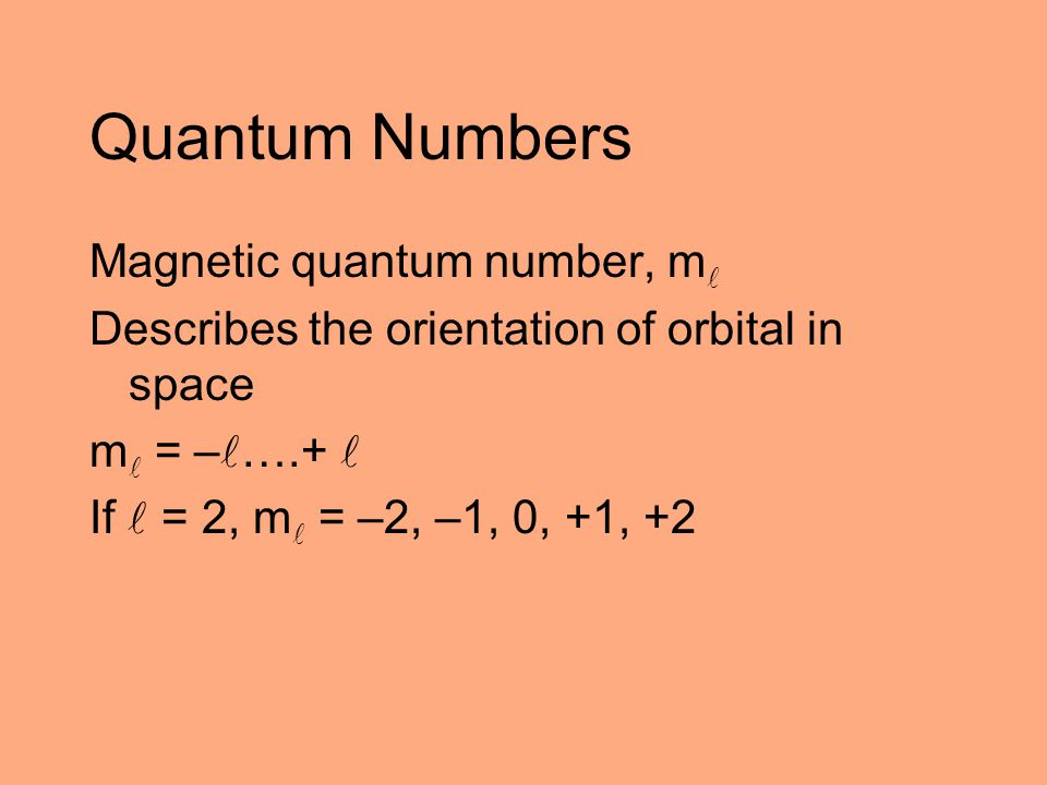 Quantum Numbers Magnetic quantum number, m Describes the orientation of orbital in space m = – ….+ If = 2, m = –2, –1, 0, +1, +2
