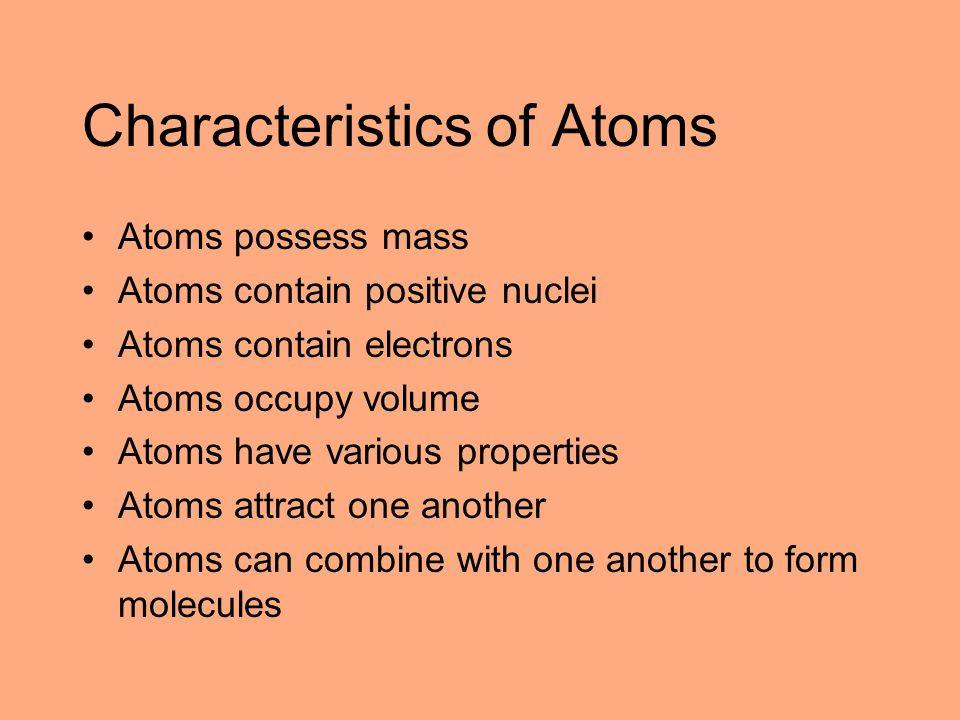 Characteristics of Atoms Atoms possess mass Atoms contain positive nuclei Atoms contain electrons Atoms occupy volume Atoms have various properties At