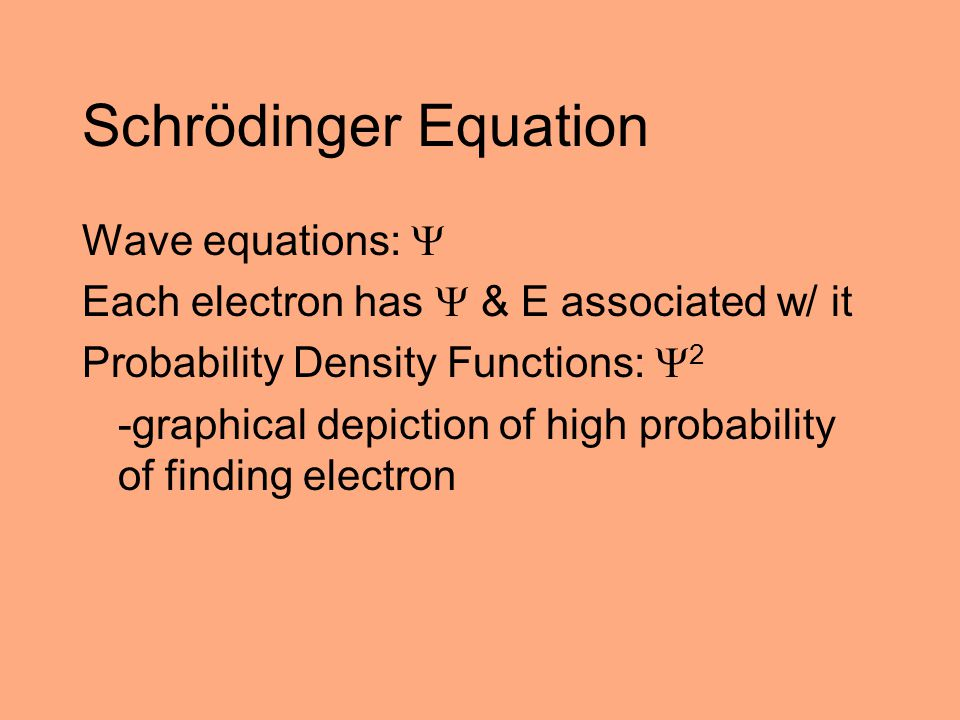 Schrödinger Equation Wave equations:  Each electron has  & E associated w/ it Probability Density Functions:  2 -graphical depiction of high probab