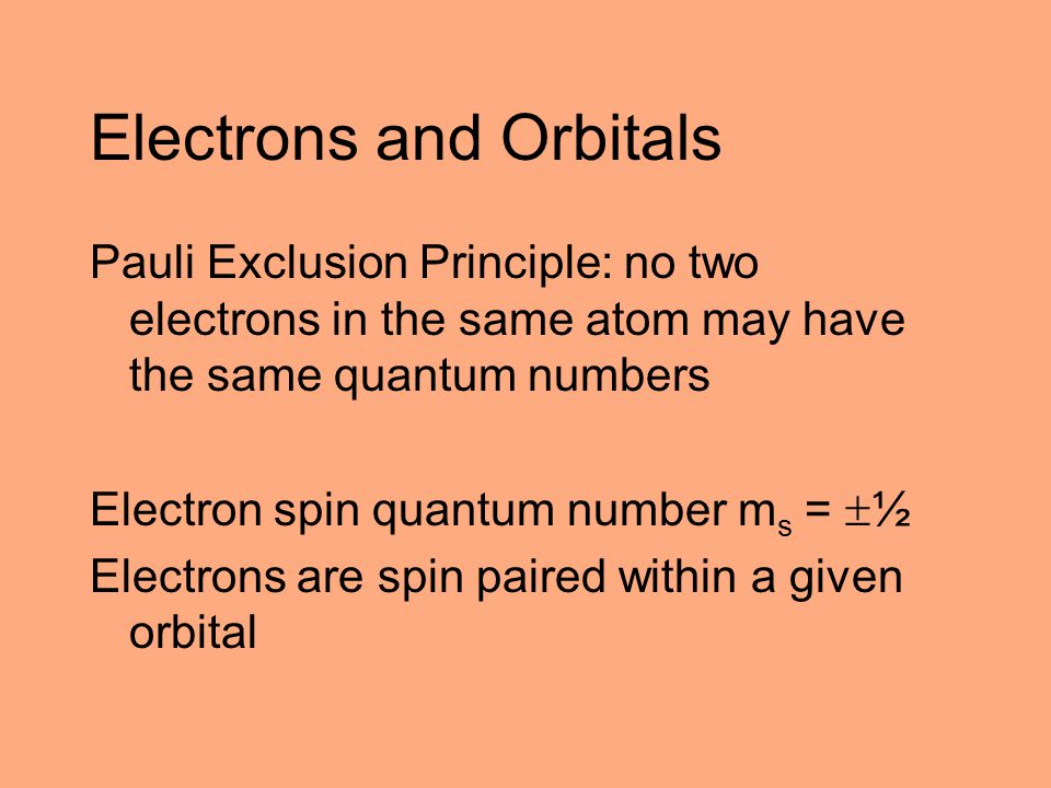Electrons and Orbitals Pauli Exclusion Principle: no two electrons in the same atom may have the same quantum numbers Electron spin quantum number m s