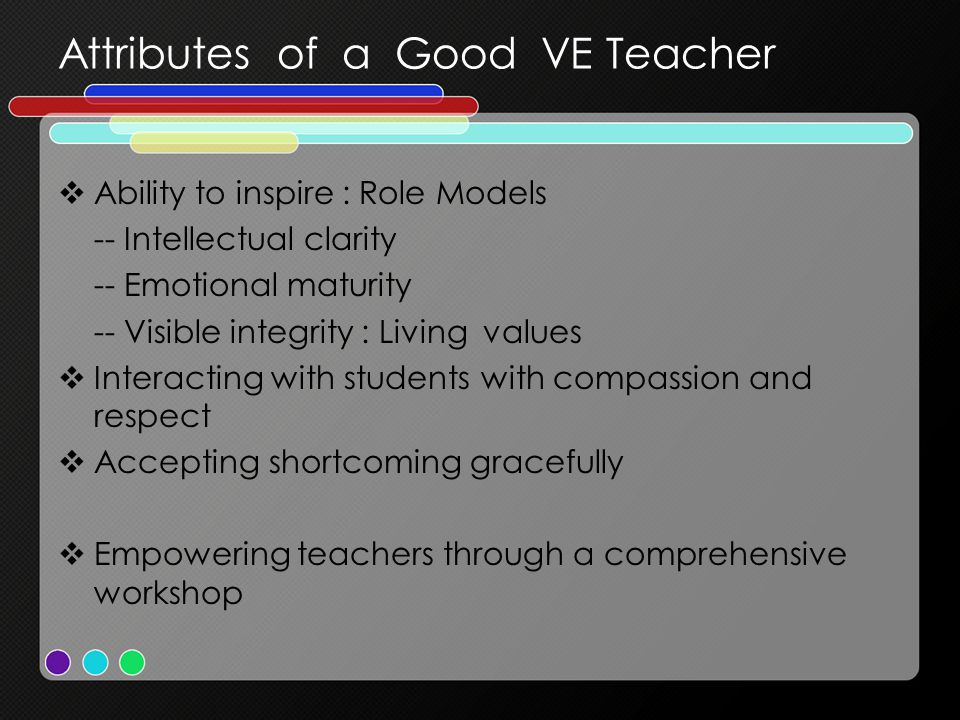 Attributes of a Good VE Teacher  Ability to inspire : Role Models -- Intellectual clarity -- Emotional maturity -- Visible integrity : Living values  Interacting with students with compassion and respect  Accepting shortcoming gracefully  Empowering teachers through a comprehensive workshop