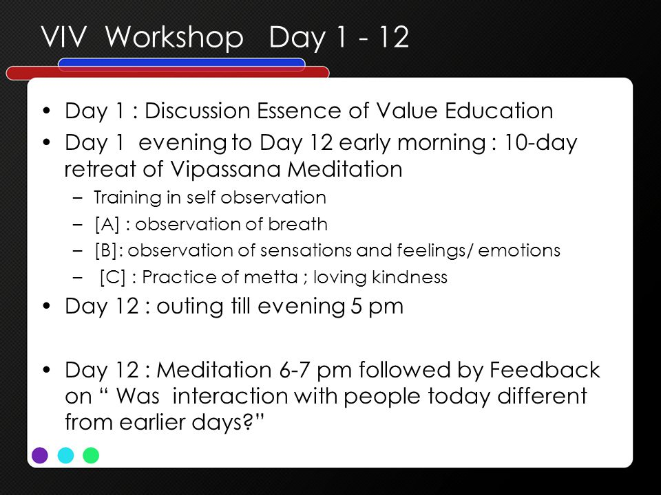 VIV Workshop Day 1 - 12 Day 1 : Discussion Essence of Value Education Day 1 evening to Day 12 early morning : 10-day retreat of Vipassana Meditation –Training in self observation –[A] : observation of breath –[B]: observation of sensations and feelings/ emotions – [C] : Practice of metta ; loving kindness Day 12 : outing till evening 5 pm Day 12 : Meditation 6-7 pm followed by Feedback on Was interaction with people today different from earlier days