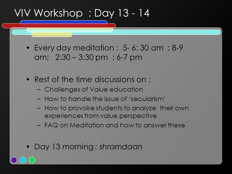 VIV Workshop : Day 13 - 14 Every day meditation : 5- 6: 30 am ; 8-9 am; 2:30 – 3:30 pm ; 6-7 pm Rest of the time discussions on : –Challenges of Value education –How to handle the issue of 'secularism' –How to provoke students to analyze their own experiences from value perspective –FAQ on Meditation and how to answer these Day 13 morning : shramdaan