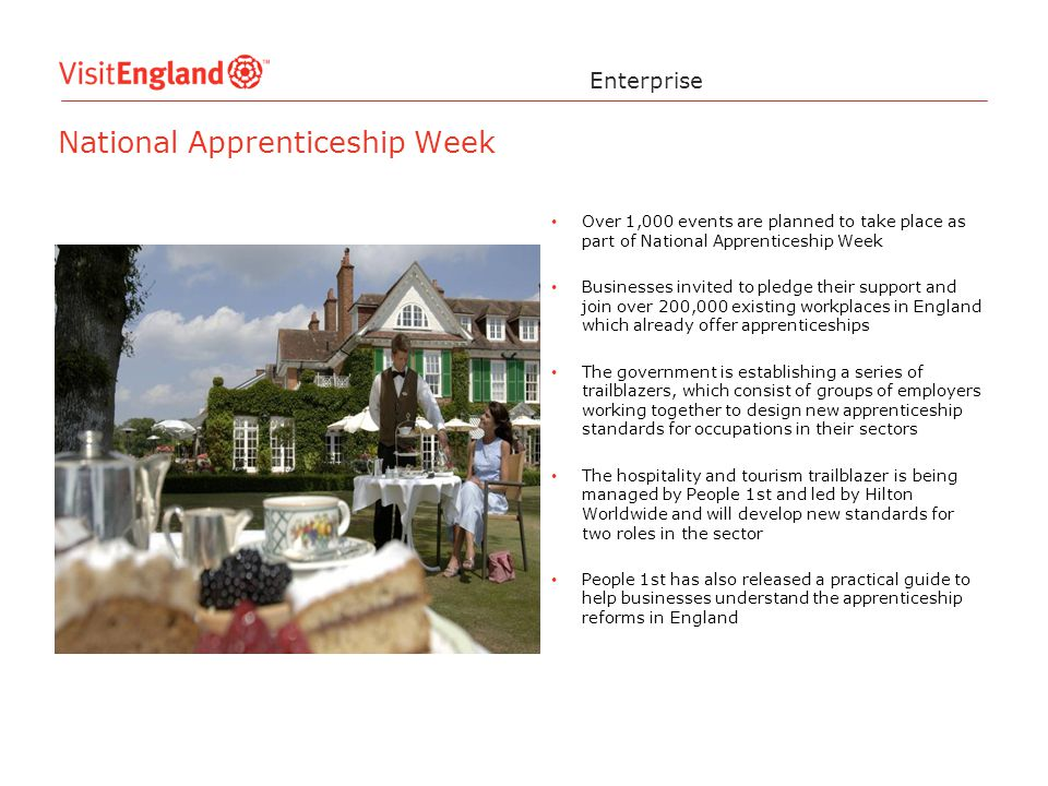 Over 1,000 events are planned to take place as part of National Apprenticeship Week Businesses invited to pledge their support and join over 200,000 existing workplaces in England which already offer apprenticeships The government is establishing a series of trailblazers, which consist of groups of employers working together to design new apprenticeship standards for occupations in their sectors The hospitality and tourism trailblazer is being managed by People 1st and led by Hilton Worldwide and will develop new standards for two roles in the sector People 1st has also released a practical guide to help businesses understand the apprenticeship reforms in England Enterprise National Apprenticeship Week