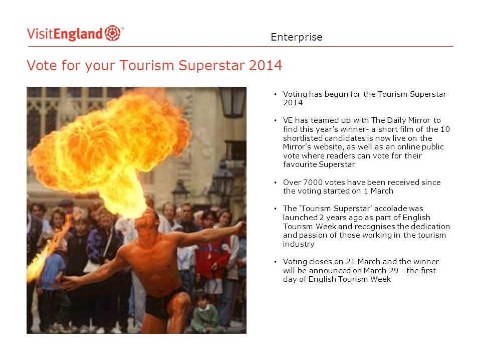 Enterprise Vote for your Tourism Superstar 2014 Voting has begun for the Tourism Superstar 2014 VE has teamed up with The Daily Mirror to find this year's winner- a short film of the 10 shortlisted candidates is now live on the Mirror s website, as well as an online public vote where readers can vote for their favourite Superstar Over 7000 votes have been received since the voting started on 1 March The Tourism Superstar accolade was launched 2 years ago as part of English Tourism Week and recognises the dedication and passion of those working in the tourism industry Voting closes on 21 March and the winner will be announced on March 29 - the first day of English Tourism Week