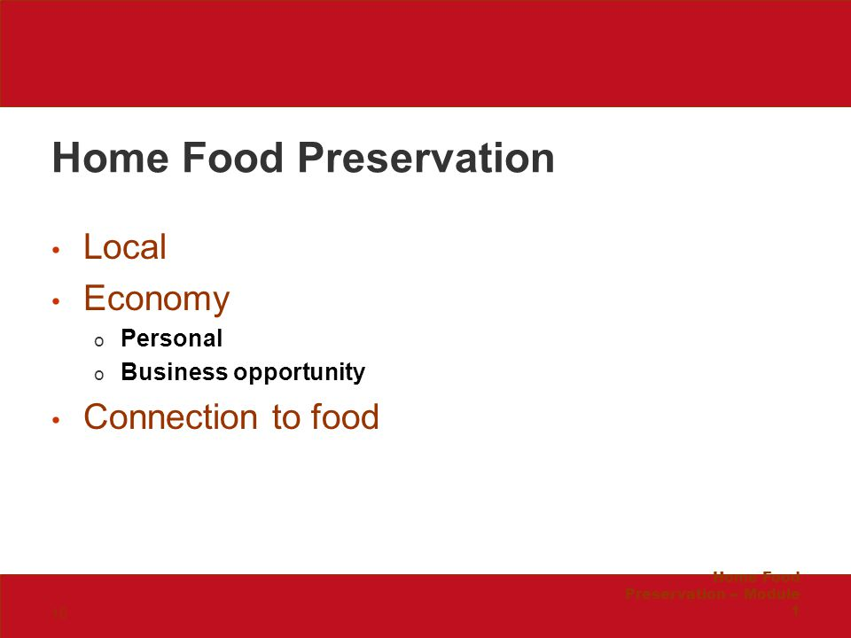Home Food Preservation Local Economy o Personal o Business opportunity Connection to food Home Food Preservation -- Module 1 16