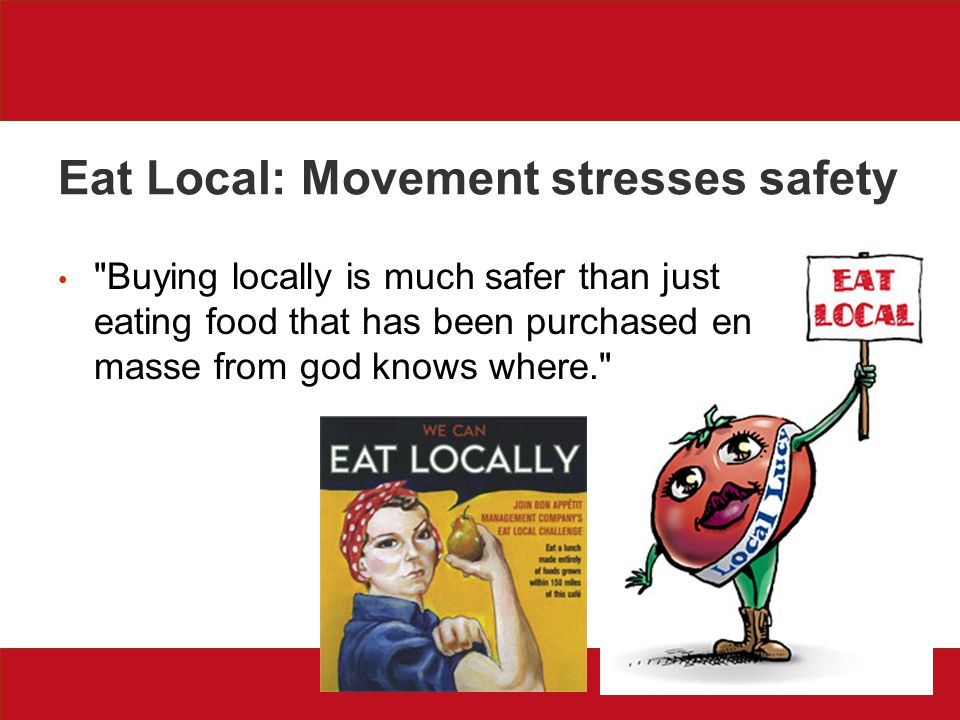 Eat Local: Movement stresses safety Buying locally is much safer than just eating food that has been purchased en masse from god knows where.