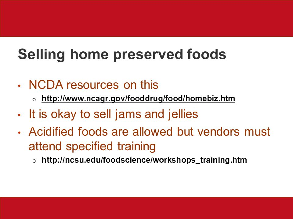 Selling home preserved foods NCDA resources on this o http://www.ncagr.gov/fooddrug/food/homebiz.htm It is okay to sell jams and jellies Acidified foods are allowed but vendors must attend specified training o http://ncsu.edu/foodscience/workshops_training.htm