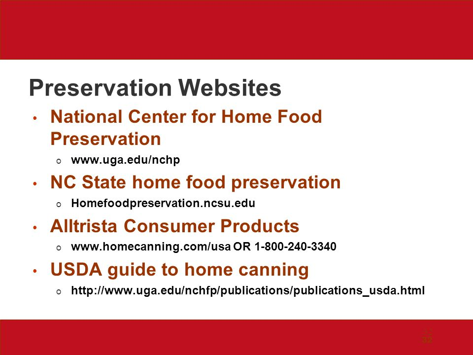 32 Preservation Websites National Center for Home Food Preservation o www.uga.edu/nchp NC State home food preservation o Homefoodpreservation.ncsu.edu Alltrista Consumer Products o www.homecanning.com/usa OR 1-800-240-3340 USDA guide to home canning o http://www.uga.edu/nchfp/publications/publications_usda.html 32