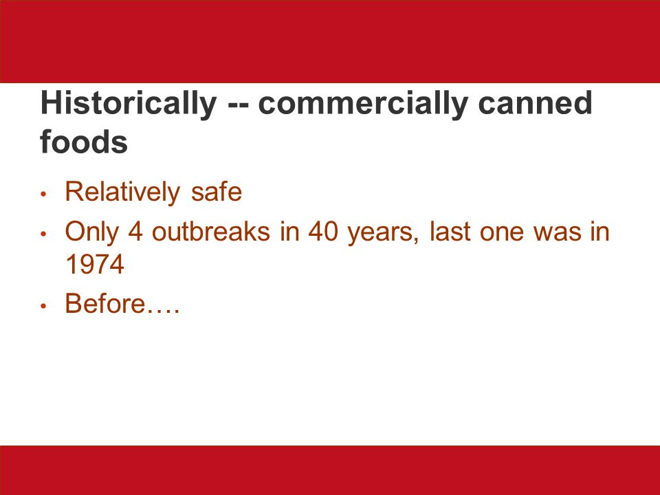 Historically -- commercially canned foods Relatively safe Only 4 outbreaks in 40 years, last one was in 1974 Before….