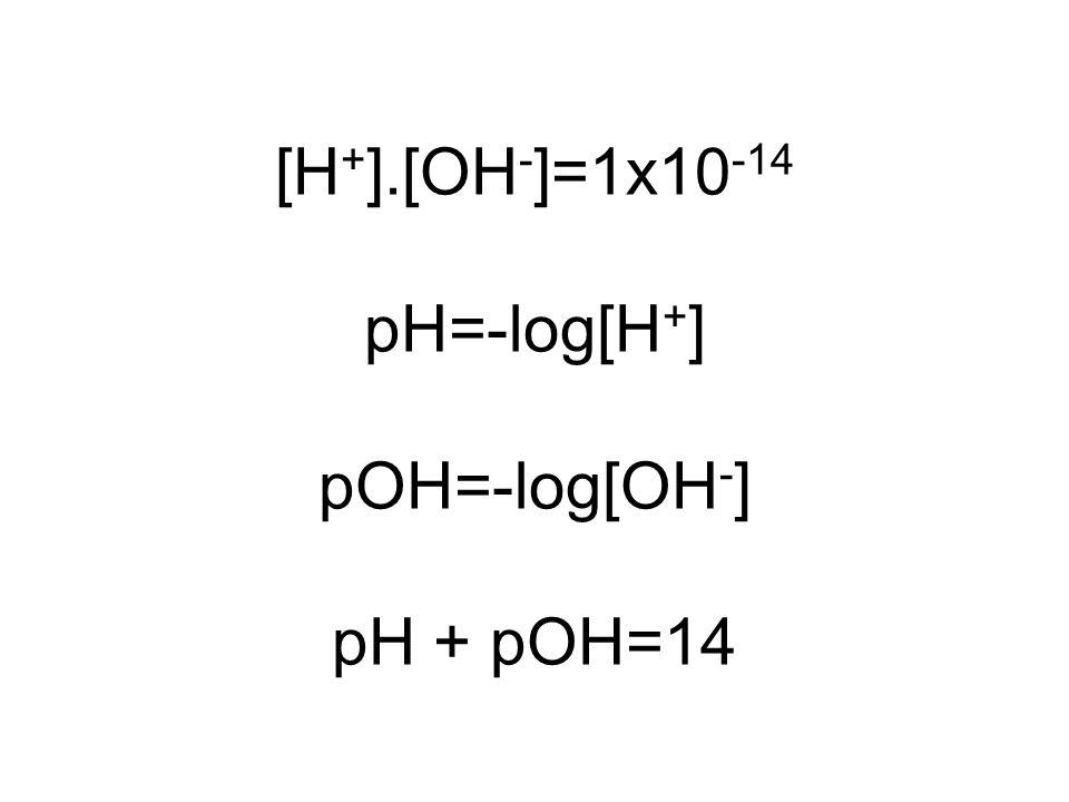 [H + ].[OH - ]=1x10 -14 pH=-log[H + ] pOH=-log[OH - ] pH + pOH=14