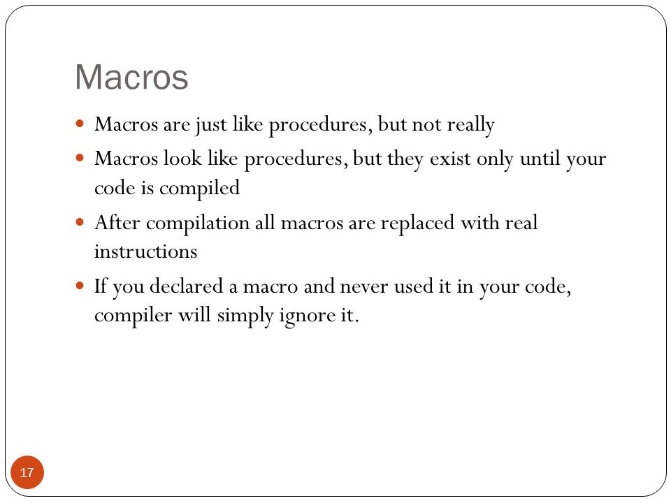 Macros 17 Macros are just like procedures, but not really Macros look like procedures, but they exist only until your code is compiled After compilati
