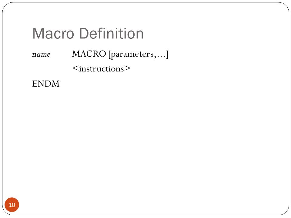 Macro Definition 18 nameMACRO [parameters,...] ENDM