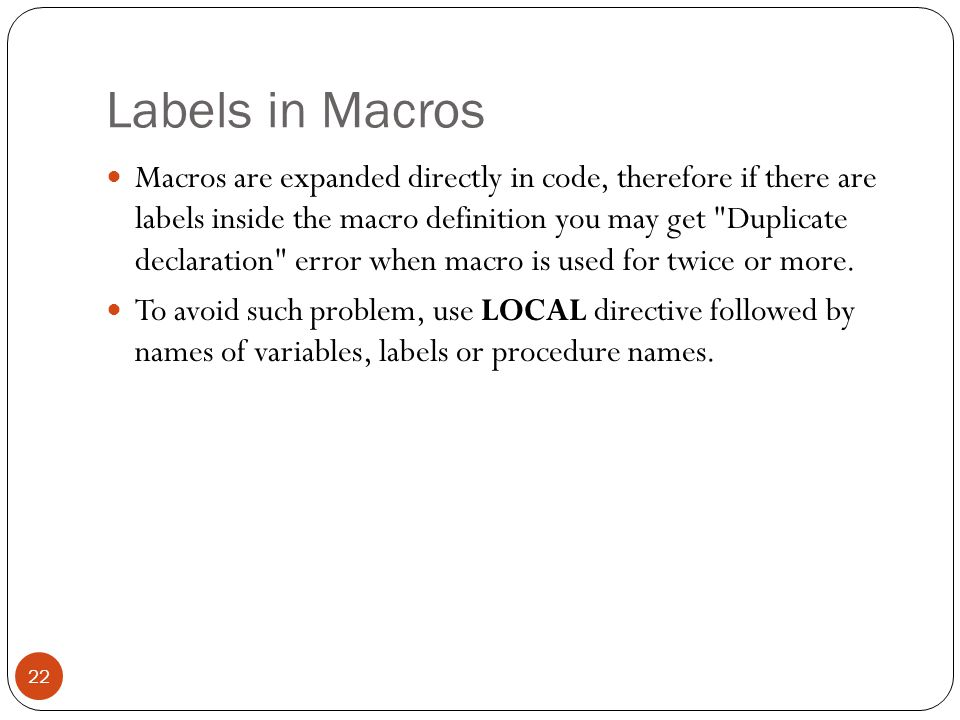 Labels in Macros 22 Macros are expanded directly in code, therefore if there are labels inside the macro definition you may get
