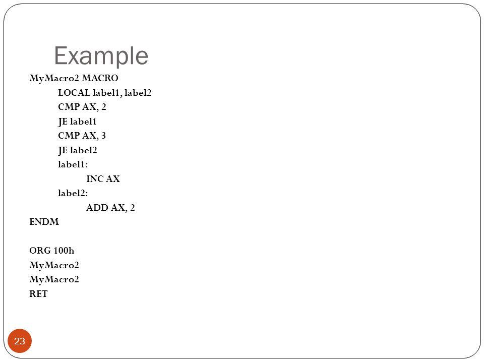 Example 23 MyMacro2 MACRO LOCAL label1, label2 CMP AX, 2 JE label1 CMP AX, 3 JE label2 label1: INC AX label2: ADD AX, 2 ENDM ORG 100h MyMacro2 RET