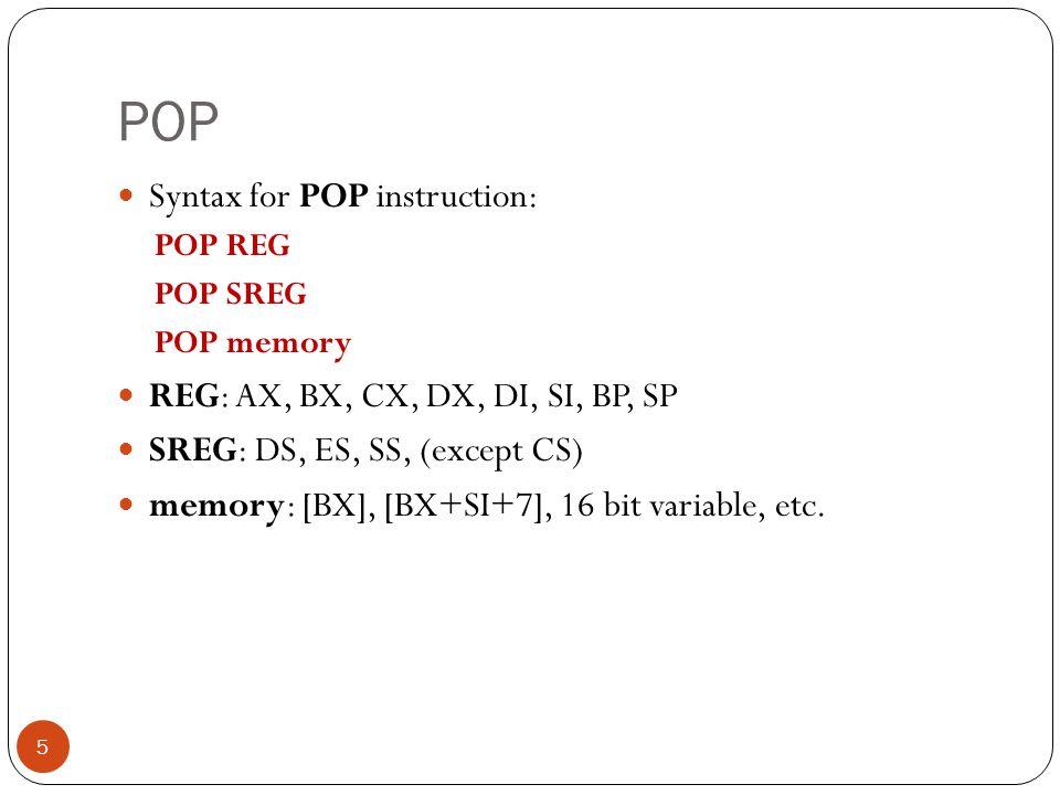 POP 5 Syntax for POP instruction: POP REG POP SREG POP memory REG: AX, BX, CX, DX, DI, SI, BP, SP SREG: DS, ES, SS, (except CS) memory: [BX], [BX+SI+7
