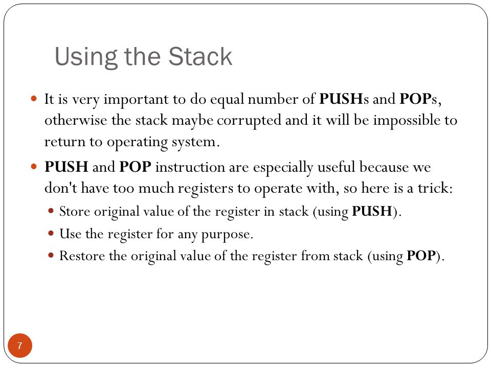 Using the Stack 7 It is very important to do equal number of PUSHs and POPs, otherwise the stack maybe corrupted and it will be impossible to return t