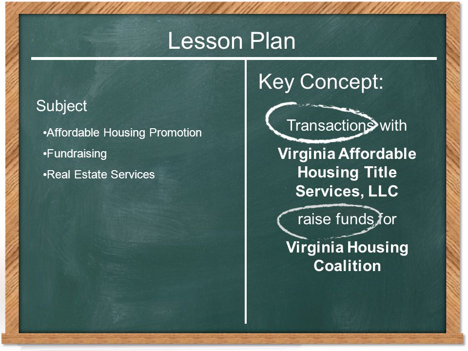 Lesson Plan Affordable Housing Promotion Fundraising Real Estate Services Subject Key Concept: Transactions with Virginia Affordable Housing Title Services, LLC raise funds for Virginia Housing Coalition