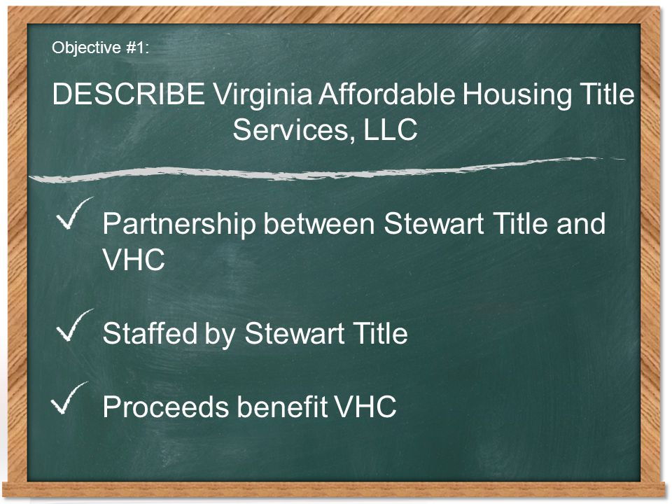 Objective #1: DESCRIBE Virginia Affordable Housing Title Services, LLC Partnership between Stewart Title and VHC Staffed by Stewart Title Proceeds benefit VHC