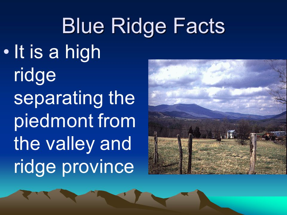 Blue Ridge Facts It is a high ridge separating the piedmont from the valley and ridge province