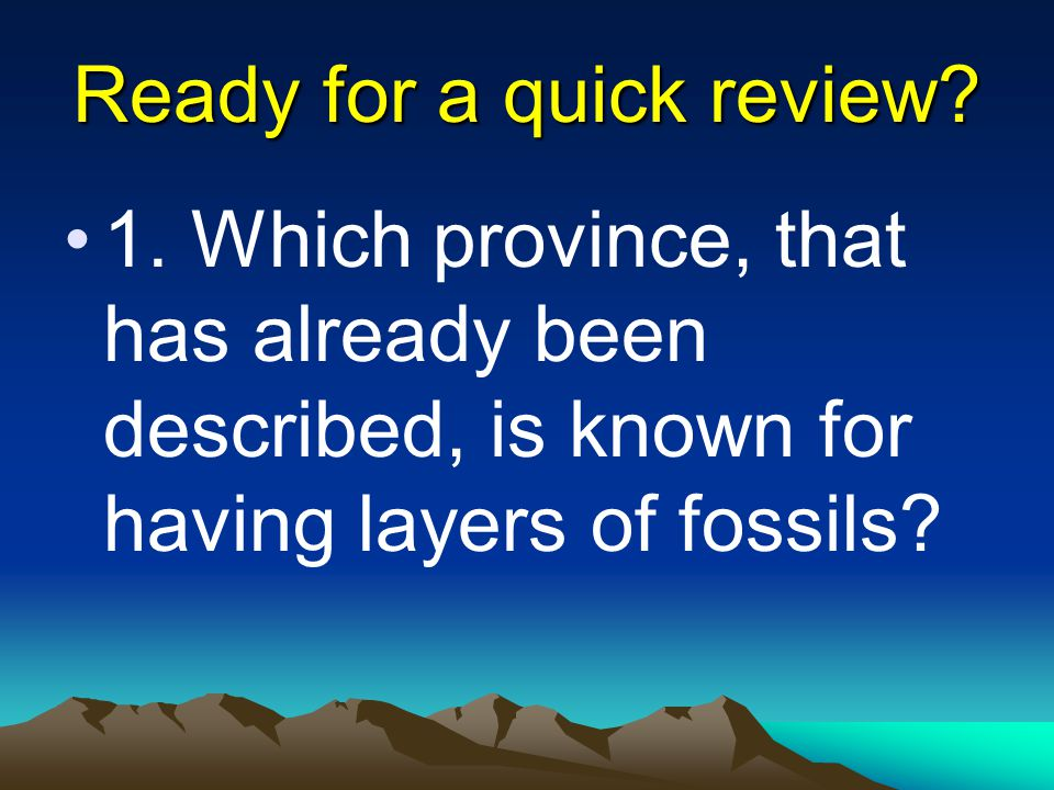Ready for a quick review? 1. Which province, that has already been described, is known for having layers of fossils?