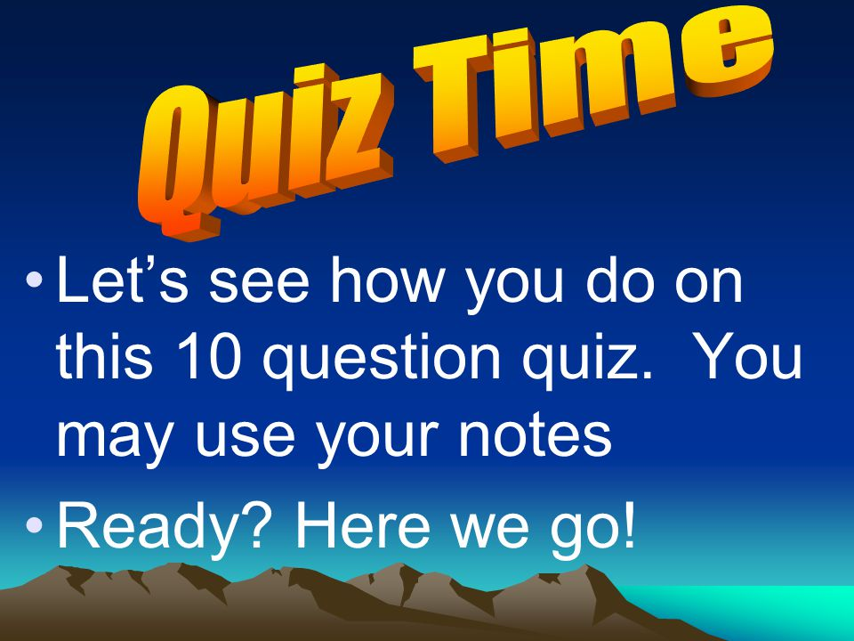 Let's see how you do on this 10 question quiz. You may use your notes Ready? Here we go!