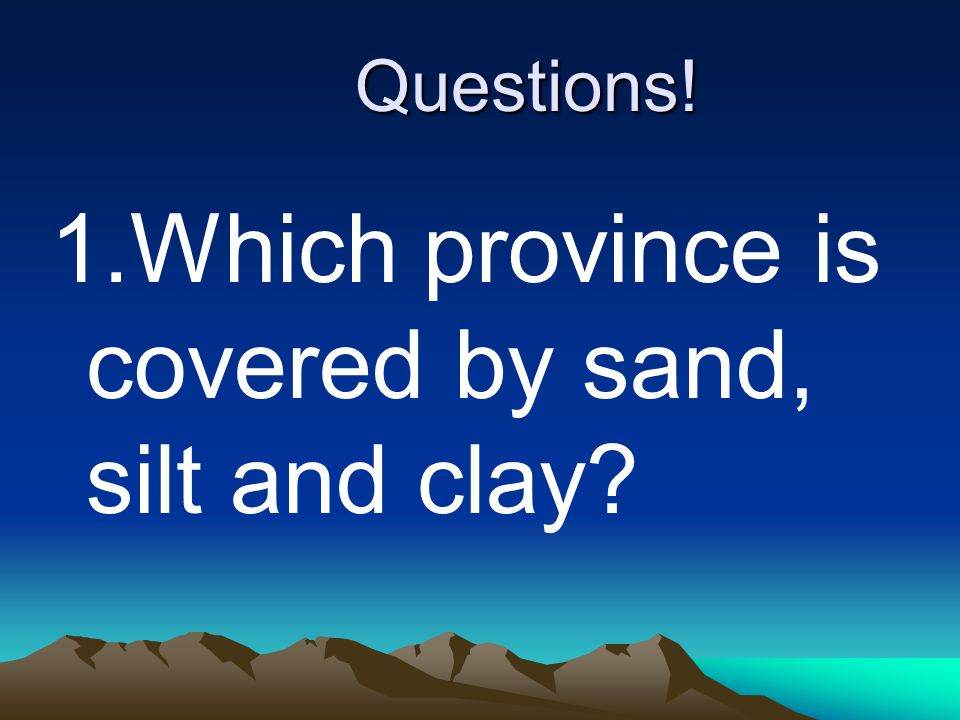 Questions! 1.Which province is covered by sand, silt and clay?