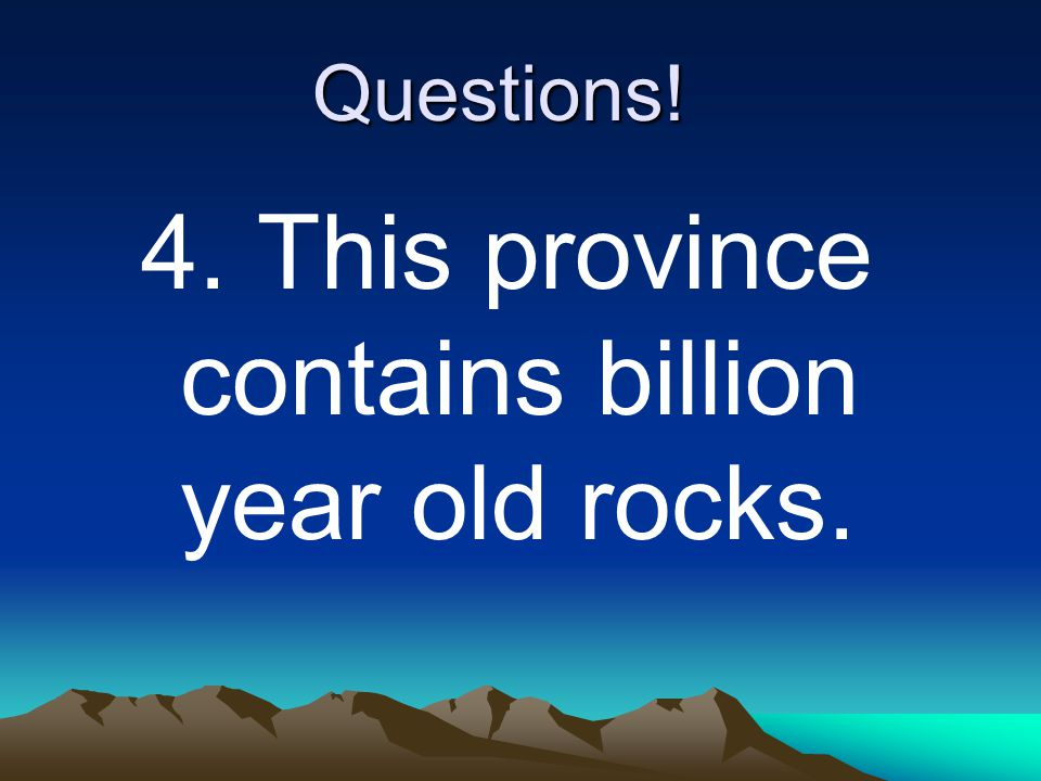 Questions! 4. This province contains billion year old rocks.