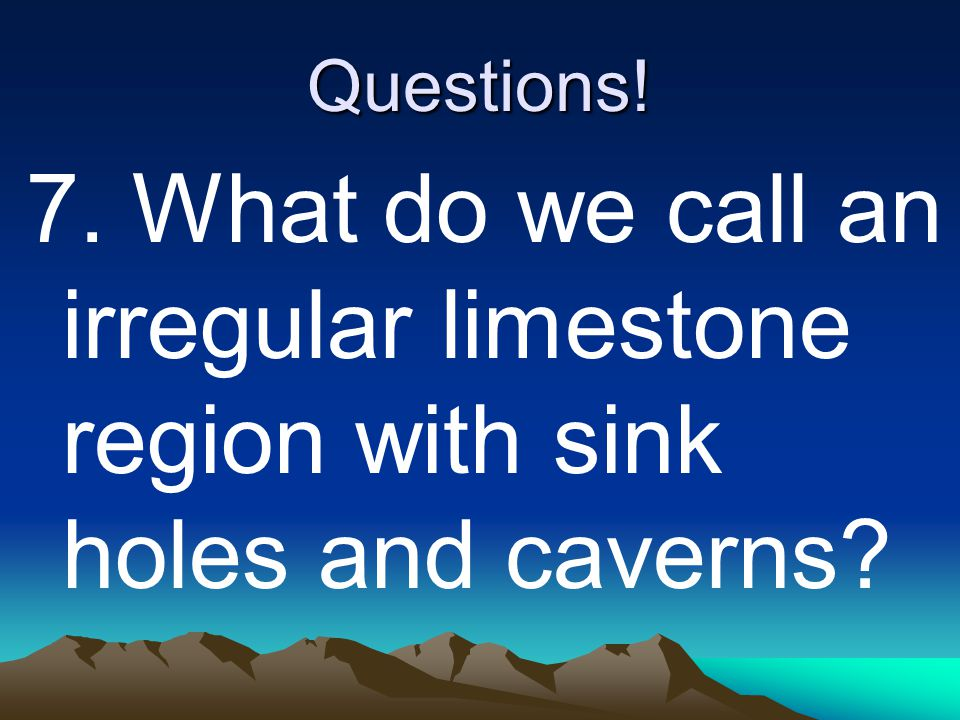 Questions! 7. What do we call an irregular limestone region with sink holes and caverns?