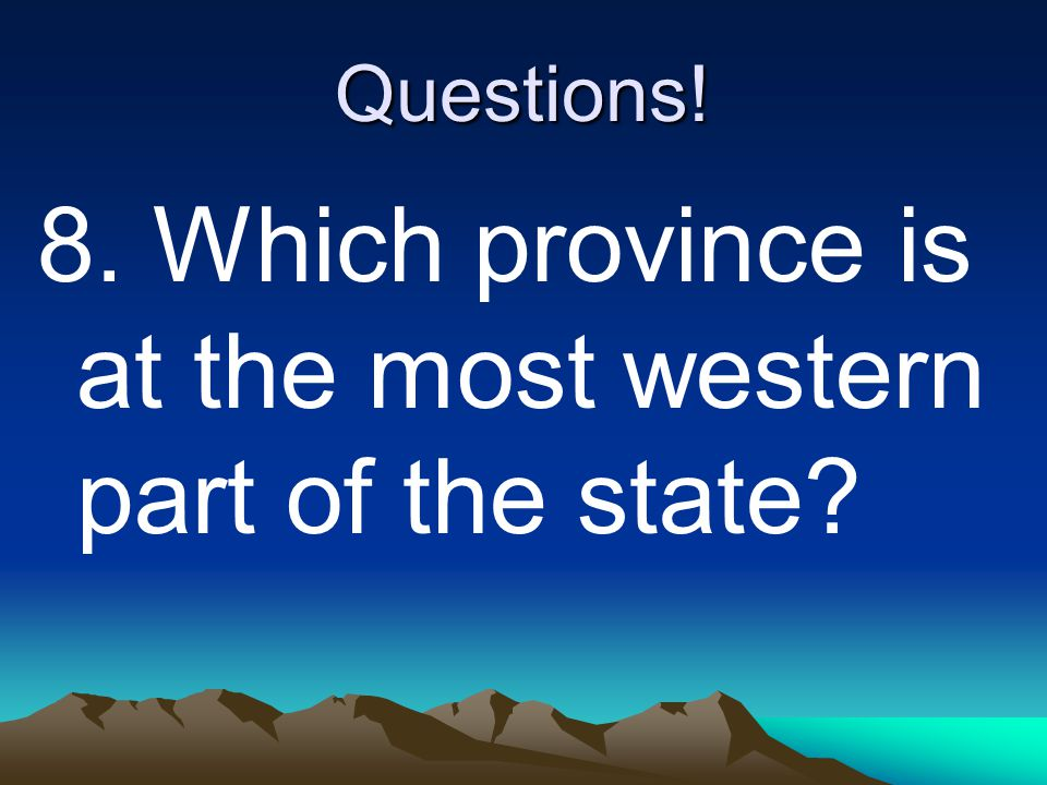 Questions! 8. Which province is at the most western part of the state?