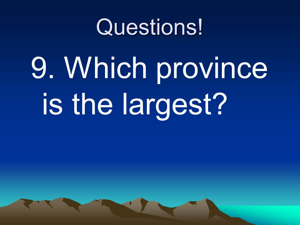 Questions! 9. Which province is the largest?