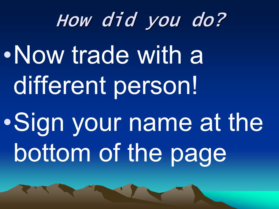 How did you do? Now trade with a different person! Sign your name at the bottom of the page