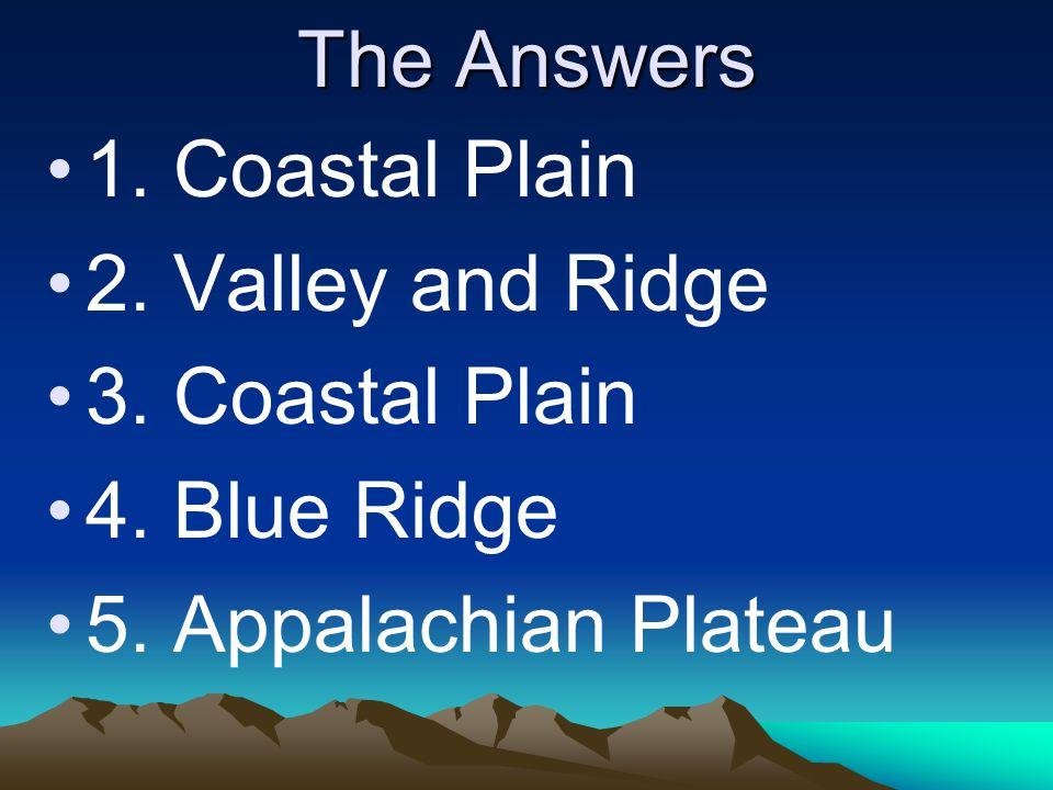 The Answers 1. Coastal Plain 2. Valley and Ridge 3. Coastal Plain 4. Blue Ridge 5. Appalachian Plateau
