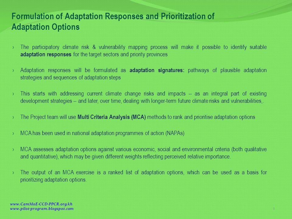 › The participatory climate risk & vulnerability mapping process will make it possible to identify suitable adaptation responses for the target sectors and priority provinces › Adaptation responses will be formulated as adaptation signatures: pathways of plausible adaptation strategies and sequences of adaptation steps › This starts with addressing current climate change risks and impacts -- as an integral part of existing development strategies -- and later, over time, dealing with longer-term future climate risks and vulnerabilities,.