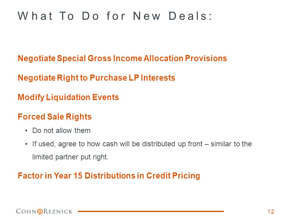 What To Do for New Deals: 12 Negotiate Special Gross Income Allocation Provisions Negotiate Right to Purchase LP Interests Modify Liquidation Events Forced Sale Rights Do not allow them If used, agree to how cash will be distributed up front – similar to the limited partner put right.