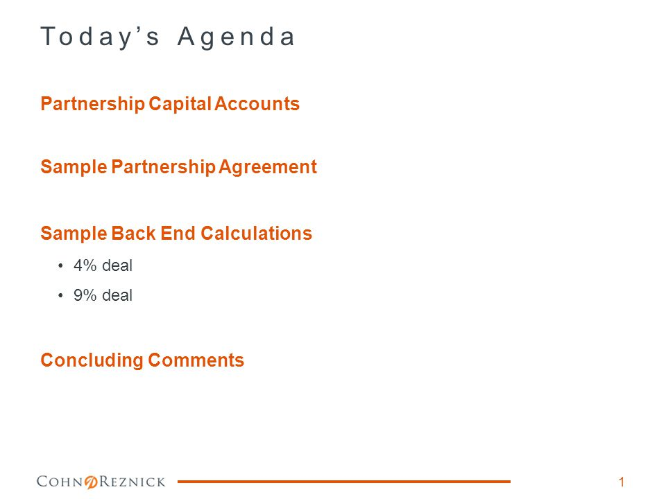 Today's Agenda 1 Partnership Capital Accounts Sample Partnership Agreement Sample Back End Calculations 4% deal 9% deal Concluding Comments