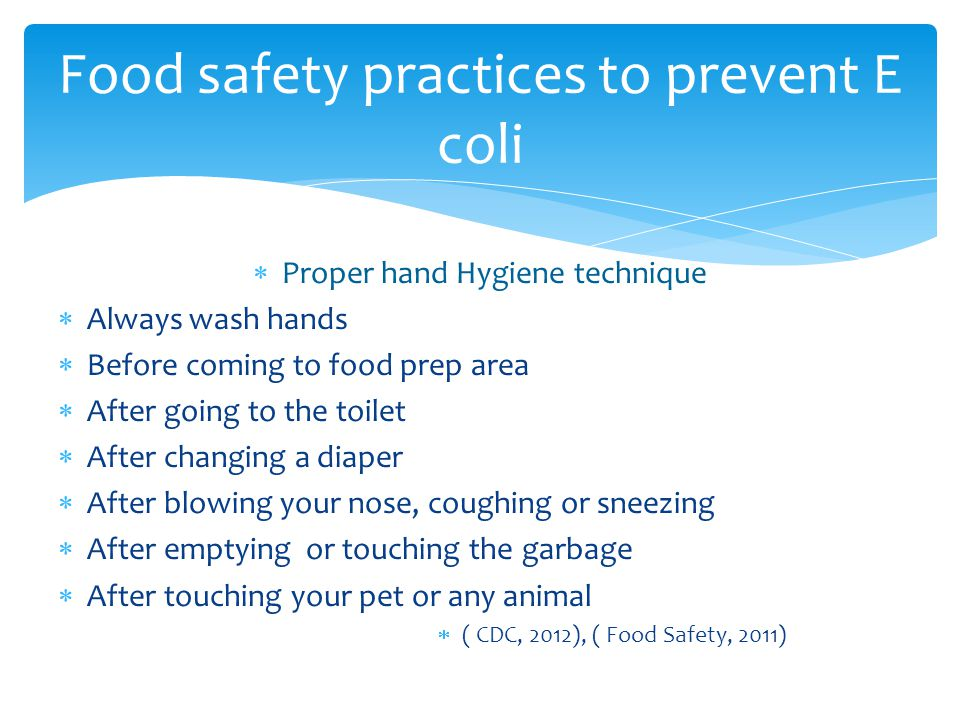  Proper hand Hygiene technique  Always wash hands  Before coming to food prep area  After going to the toilet  After changing a diaper  After blowing your nose, coughing or sneezing  After emptying or touching the garbage  After touching your pet or any animal  ( CDC, 2012), ( Food Safety, 2011) Food safety practices to prevent E coli