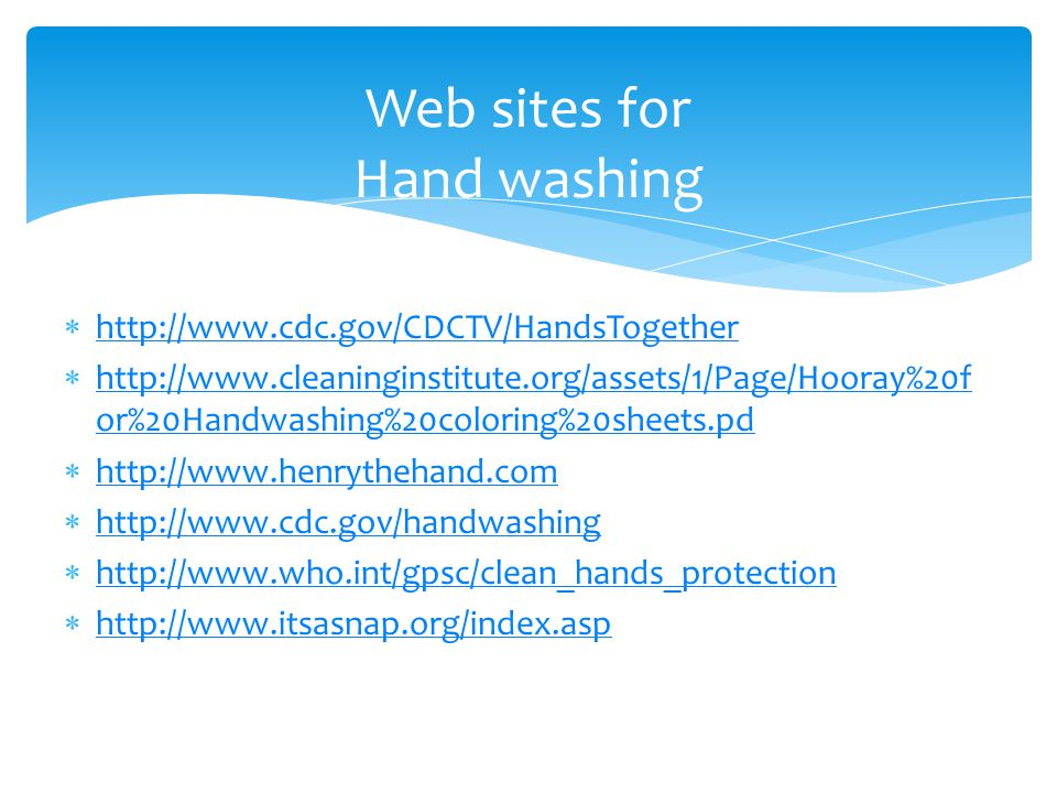  http://www.cdc.gov/CDCTV/HandsTogether http://www.cdc.gov/CDCTV/HandsTogether  http://www.cleaninginstitute.org/assets/1/Page/Hooray%20f or%20Handwashing%20coloring%20sheets.pd http://www.cleaninginstitute.org/assets/1/Page/Hooray%20f or%20Handwashing%20coloring%20sheets.pd  http://www.henrythehand.com http://www.henrythehand.com  http://www.cdc.gov/handwashing http://www.cdc.gov/handwashing  http://www.who.int/gpsc/clean_hands_protection http://www.who.int/gpsc/clean_hands_protection  http://www.itsasnap.org/index.asp http://www.itsasnap.org/index.asp Web sites for Hand washing