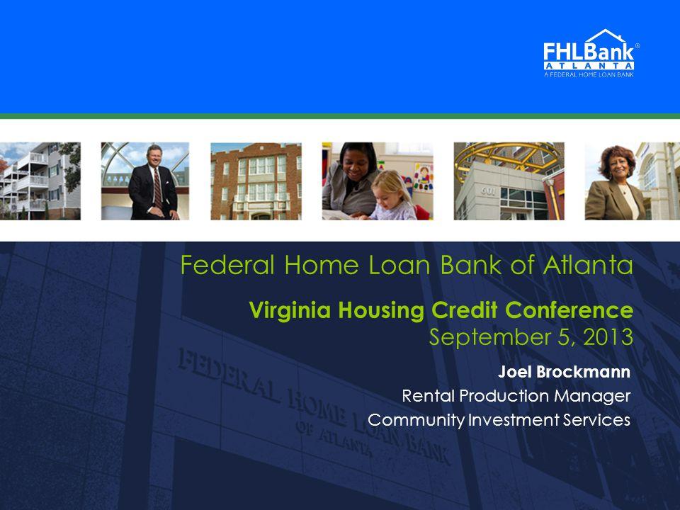FHLBank Atlanta 1 1 Federal Home Loan Bank of Atlanta Virginia Housing Credit Conference September 5, 2013 Joel Brockmann Rental Production Manager Community Investment Services