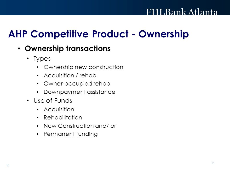 FHLBank Atlanta 11 Ownership transactions Types Ownership new construction Acquisition / rehab Owner-occupied rehab Downpayment assistance Use of Funds Acquisition Rehabilitation New Construction and/ or Permanent funding AHP Competitive Product - Ownership 11