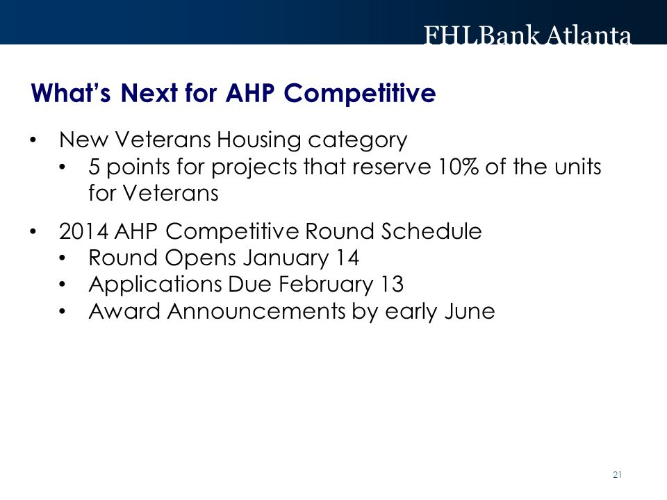 FHLBank Atlanta What's Next for AHP Competitive New Veterans Housing category 5 points for projects that reserve 10% of the units for Veterans 2014 AHP Competitive Round Schedule Round Opens January 14 Applications Due February 13 Award Announcements by early June 21