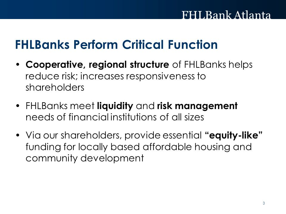 FHLBank Atlanta FHLBanks Perform Critical Function Cooperative, regional structure of FHLBanks helps reduce risk; increases responsiveness to shareholders FHLBanks meet liquidity and risk management needs of financial institutions of all sizes Via our shareholders, provide essential equity-like funding for locally based affordable housing and community development 3