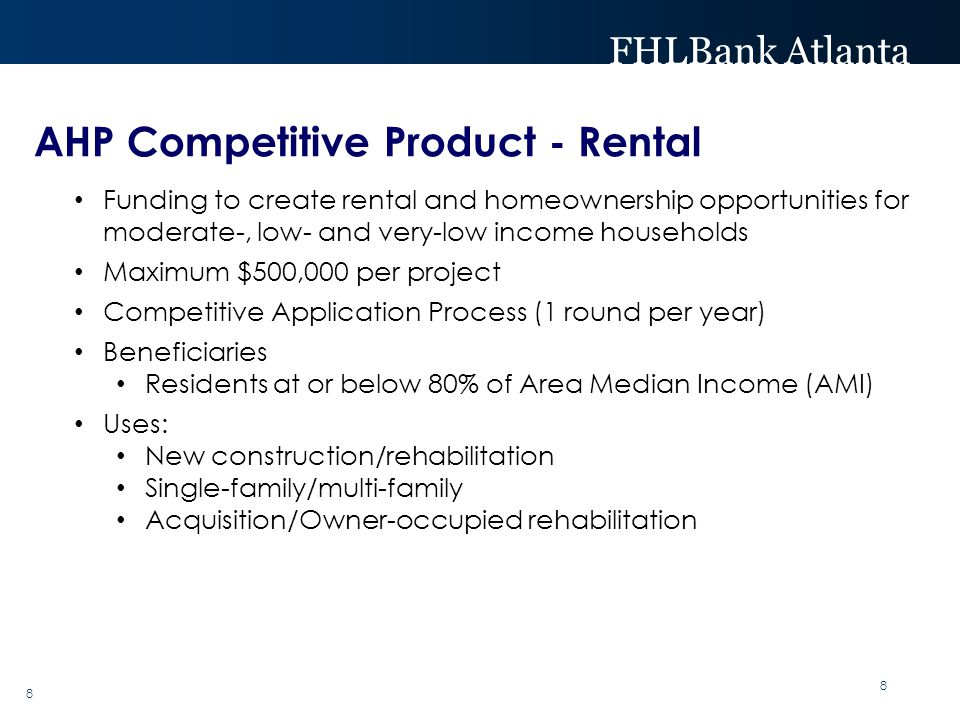 FHLBank Atlanta 8 Funding to create rental and homeownership opportunities for moderate-, low- and very-low income households Maximum $500,000 per pro