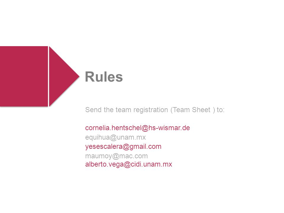 Send the team registration (Team Sheet ) to: cornelia.hentschel@hs-wismar.de equihua@unam.mx yesescalera@gmail.com maumoy@mac.com alberto.vega@cidi.unam.mx Rules