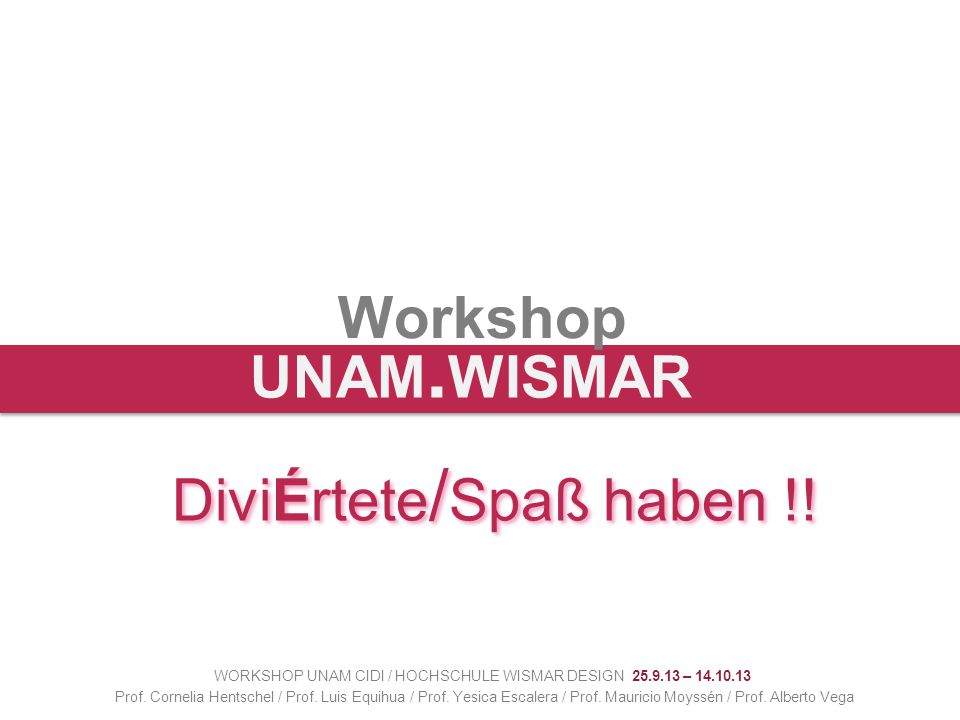 Workshop WORKSHOP UNAM CIDI / HOCHSCHULE WISMAR DESIGN 25.9.13 – 14.10.13 Prof.