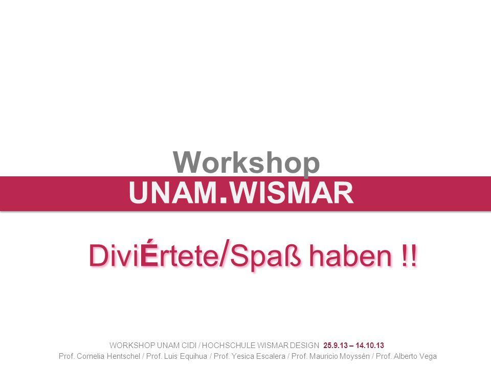 Workshop WORKSHOP UNAM CIDI / HOCHSCHULE WISMAR DESIGN 25.9.13 – 14.10.13 Prof. Cornelia Hentschel / Prof. Luis Equihua / Prof. Yesica Escalera / Prof